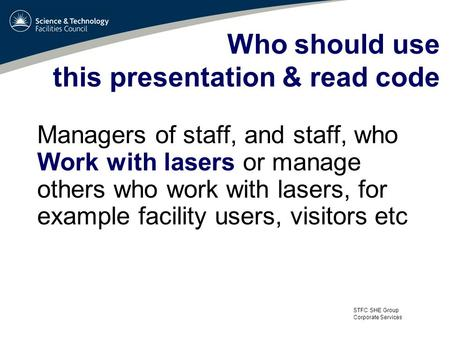STFC SHE Group Corporate Services Who should use this presentation & read code Managers of staff, and staff, who Work with lasers or manage others who.