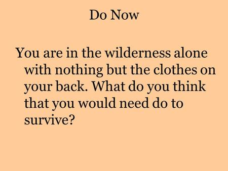 Do Now You are in the wilderness alone with nothing but the clothes on your back. What do you think that you would need do to survive?