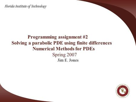 Programming assignment #2 Solving a parabolic PDE using finite differences Numerical Methods for PDEs Spring 2007 Jim E. Jones.