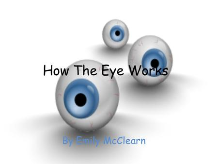 How The Eye Works By Emily McClearn. The Tricky eye Your eye works in a similar way to a camera, light passes through the lens of your eye and is 'recorded'