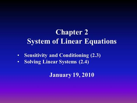 Chapter 2 System of Linear Equations Sensitivity and Conditioning (2.3) Solving Linear Systems (2.4) January 19, 2010.
