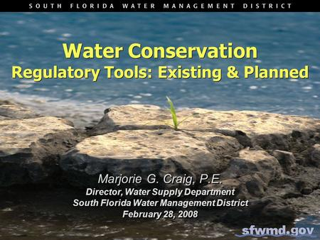 Water Conservation Regulatory Tools: Existing & Planned Marjorie G. Craig, P.E. Director, Water Supply Department South Florida Water Management District.