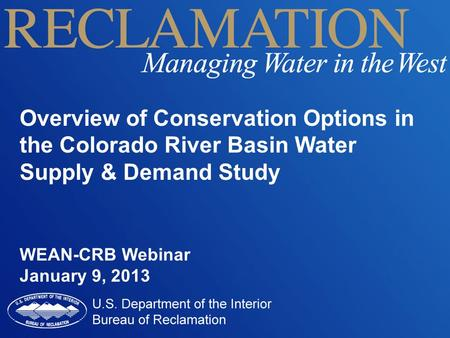 Overview of Conservation Options in the Colorado River Basin Water Supply & Demand Study WEAN-CRB Webinar January 9, 2013.