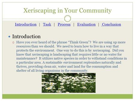 "Xeriscaping in Your Community Introduction  Have you ever heard of the phrase ""Think Green""? We are using up more resources than we should. We need to."