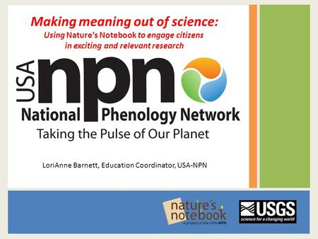 Making meaning out of science: Using Nature's Notebook to engage citizens in exciting and relevant research LoriAnne Barnett, Education Coordinator, USA-NPN.