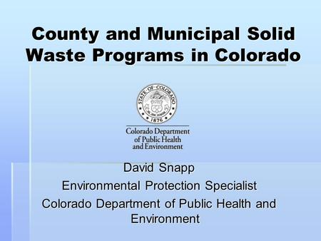 County and Municipal Solid Waste Programs in Colorado David Snapp Environmental Protection Specialist Colorado Department of Public Health and Environment.