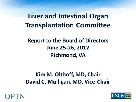 Liver and Intestinal Organ Transplantation Committee Report to the Board of Directors June 25-26, 2012 Richmond, VA Kim M. Olthoff, MD, Chair David C.