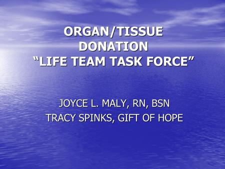 "ORGAN/TISSUE DONATION ""LIFE TEAM TASK FORCE"" JOYCE L. MALY, RN, BSN TRACY SPINKS, GIFT OF HOPE."