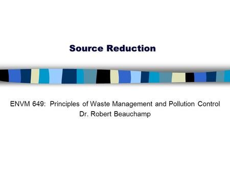Source Reduction ENVM 649: Principles of Waste Management and Pollution Control Dr. Robert Beauchamp.