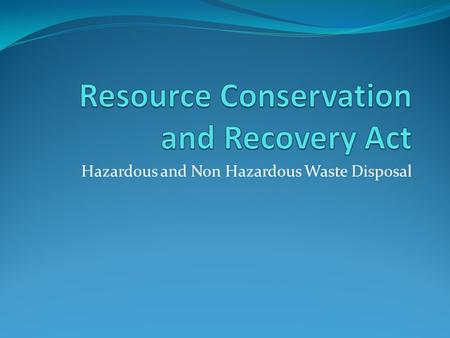 Hazardous and Non Hazardous Waste Disposal. Resource Conservation and Recovery Act History of the Act The Resource Conservation and Recovery Act was first.