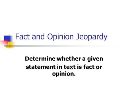 Fact and Opinion Jeopardy Determine whether a given statement in text is fact or opinion.
