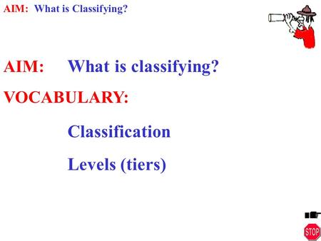 AIM: What is Classifying? AIM: What is classifying? VOCABULARY: Classification Levels (tiers)