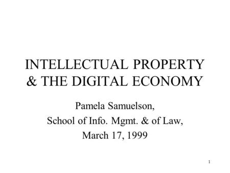 1 INTELLECTUAL PROPERTY & THE DIGITAL ECONOMY Pamela Samuelson, School of Info. Mgmt. & of Law, March 17, 1999.