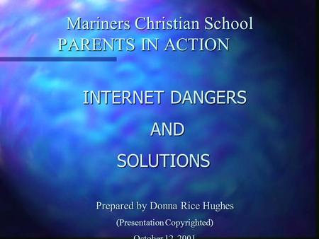 Mariners Christian School PARENTS IN ACTION INTERNET DANGERS AND ANDSOLUTIONS Prepared by Donna Rice Hughes (Presentation Copyrighted) October 12, 2001.