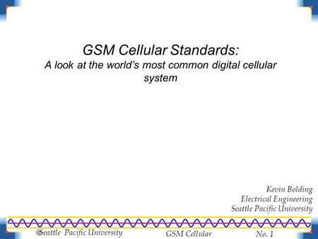 GSM Cellular No. 1  Seattle Pacific University GSM Cellular Standards: A look at the world's most common digital cellular system Kevin Bolding Electrical.