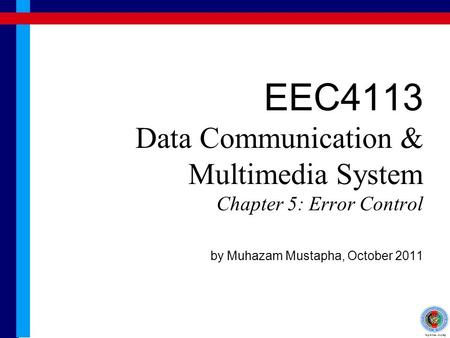 EEC4113 Data Communication & Multimedia System Chapter 5: Error Control by Muhazam Mustapha, October 2011.