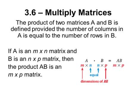 3.6 – Multiply Matrices The product of two matrices A and B is defined provided the number of columns in A is equal to the number of rows in B. If A is.