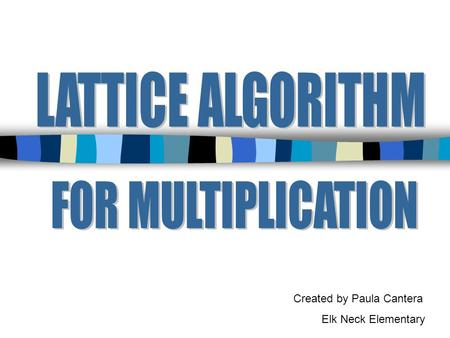 Created by Paula Cantera Elk Neck Elementary. The lattice algorithm for multiplication has been traced to India, where it was in use before A.D. 1100.