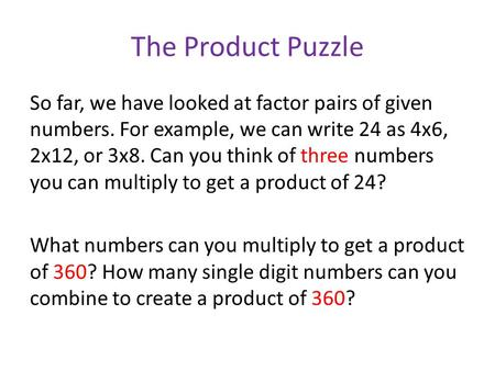 The Product Puzzle So far, we have looked at factor pairs of given numbers. For example, we can write 24 as 4x6, 2x12, or 3x8. Can you think of three numbers.