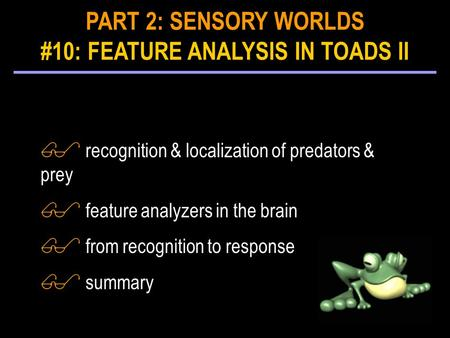 $ recognition & localization of predators & prey $ feature analyzers in the brain $ from recognition to response $ summary PART 2: SENSORY WORLDS #10: