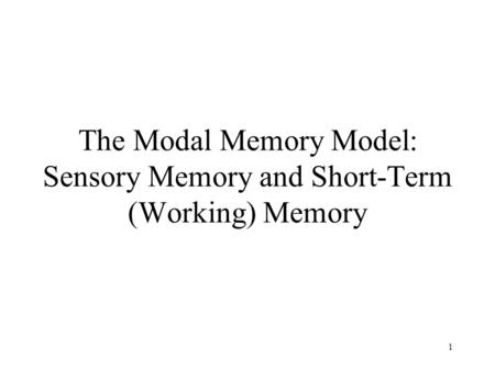 1 The Modal Memory Model: Sensory Memory and Short-Term (Working) Memory.