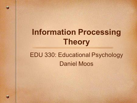 Information Processing Theory EDU 330: Educational Psychology Daniel Moos.