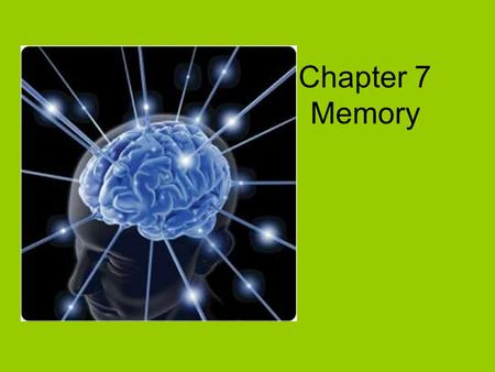 Chapter 7 Memory. Memory Process by which we recollect prior experiences, information, skills learned in the past.