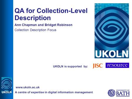 UKOLN is supported by: QA for Collection-Level Description Ann Chapman and Bridget Robinson Collection Description Focus A centre of expertise in digital.