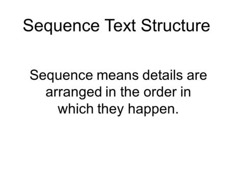 Sequence Text Structure Sequence means details are arranged in the order in which they happen.
