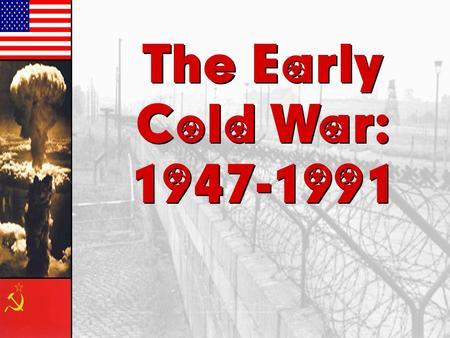 The Early Cold War: 1947-1991 The Early Cold War: 1947-1991.