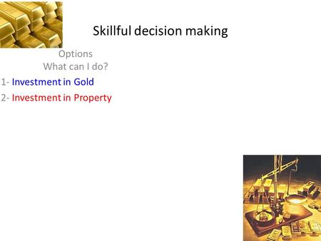 Skillful decision making Options What can I do? 1- Investment in Gold 2- Investment in Property.