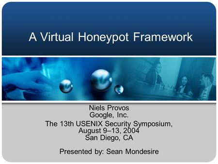 A Virtual Honeypot Framework Niels Provos Google, Inc. The 13th USENIX Security Symposium, August 9–13, 2004 San Diego, CA Presented by: Sean Mondesire.