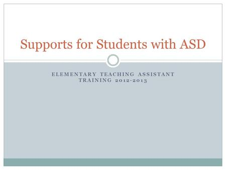 ELEMENTARY TEACHING ASSISTANT TRAINING 2012-2013 Supports for Students with ASD.