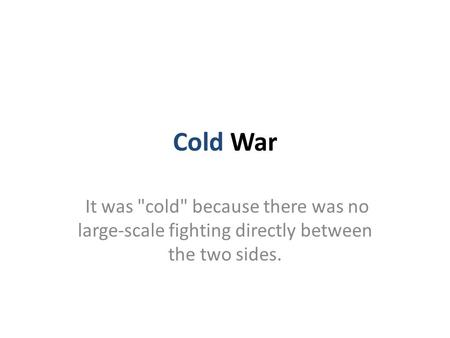 Cold War It was cold because there was no large-scale fighting directly between the two sides.
