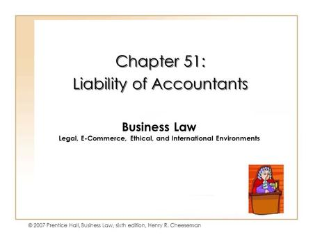 19 - 1 © 2007 Prentice Hall, Business Law, sixth edition, Henry R. Cheeseman Chapter 51: Liability of Accountants Chapter 51: Liability of Accountants.