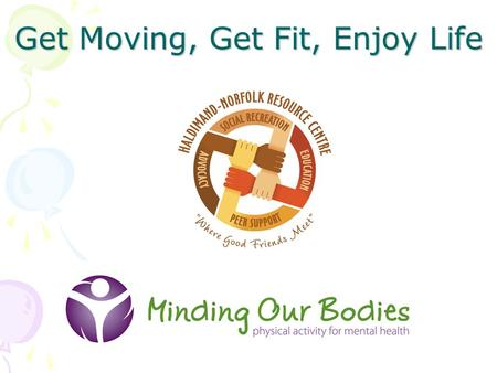 Get Moving, Get Fit, Enjoy Life. H-N Resource Centre Consumer-survivor initiative Programming by and for individuals living with a mental illness Mandate.