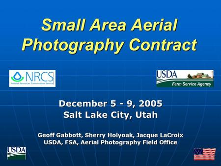Small Area Aerial Photography Contract December 5 - 9, 2005 Salt Lake City, Utah Geoff Gabbott, Sherry Holyoak, Jacque LaCroix USDA, FSA, Aerial Photography.