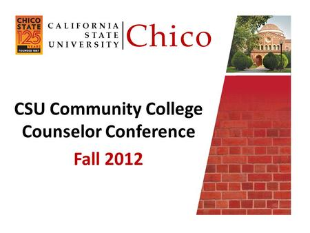 CSU Community College Counselor Conference Fall 2012 CALIFORNIA STATE UNIVERSITY Chico.