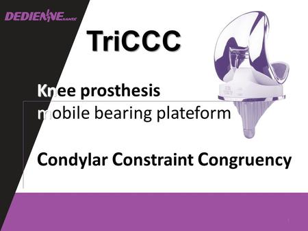 TriCCC Kn Knee prosthesis m mobile bearing plateform C ondylar C onstraint C ongruency 1.