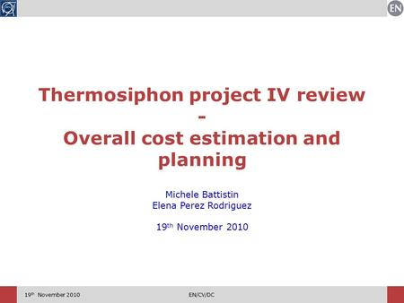 19 th November 2010EN/CV/DC Thermosiphon project IV review - Overall cost estimation and planning Michele Battistin Elena Perez Rodriguez 19 th November.