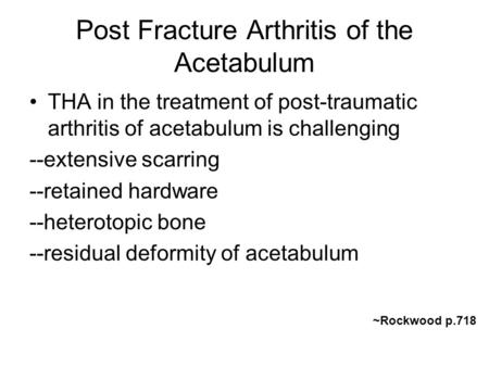 Post Fracture Arthritis of the Acetabulum THA in the treatment of post-traumatic arthritis of acetabulum is challenging --extensive scarring --retained.