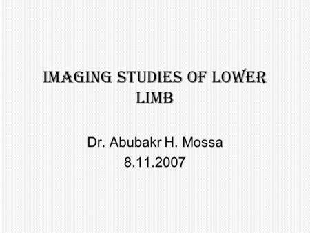 Imaging studies of Lower limb Dr. Abubakr H. Mossa 8.11.2007.