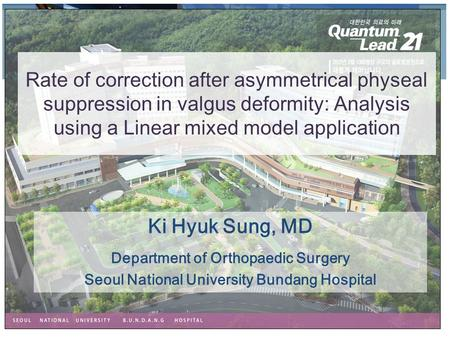 Ki Hyuk Sung, MD Department of Orthopaedic Surgery Seoul National University Bundang Hospital Rate of correction after asymmetrical physeal suppression.