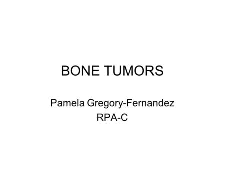 BONE TUMORS Pamela Gregory-Fernandez RPA-C. Benign Primary Bone Tumors Definition = tumors that arise from cells of mesenchymal origin –Bone; cartilage;