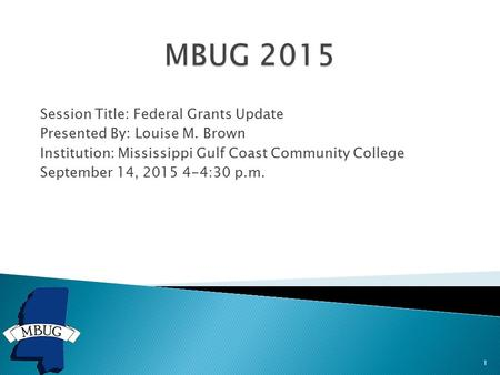 Session Title: Federal Grants Update Presented By: Louise M. Brown Institution: Mississippi Gulf Coast Community College September 14, 2015 4-4:30 p.m.