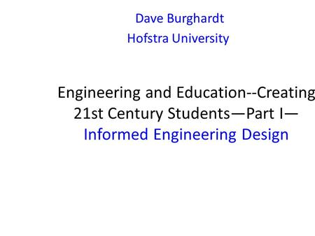 Engineering and Education--Creating 21st Century Students—Part I— Informed Engineering Design Dave Burghardt Hofstra University.
