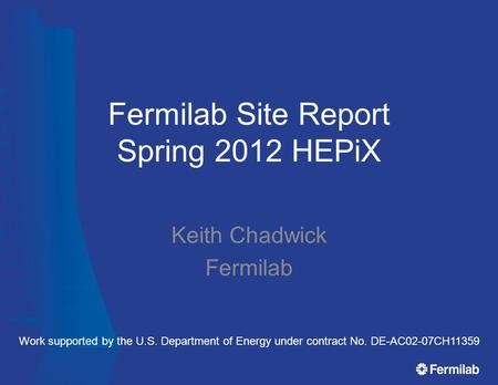 Fermilab Site Report Spring 2012 HEPiX Keith Chadwick Fermilab Work supported by the U.S. Department of Energy under contract No. DE-AC02-07CH11359.