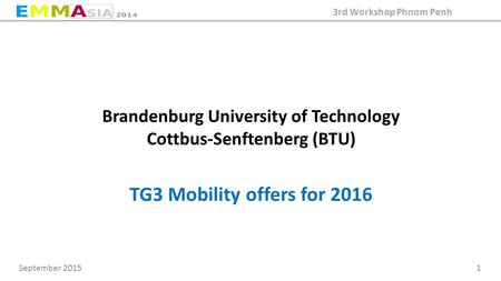 September 2015 1 3rd Workshop Phnom Penh Brandenburg University of Technology Cottbus-Senftenberg (BTU) TG3 Mobility offers for 2016.