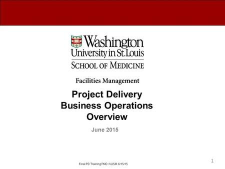Project Delivery Business Operations Overview June 2015 Final PD Training FMD WUSM 6/15/15 1.