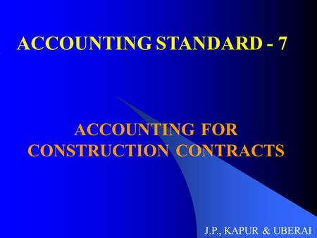ACCOUNTING STANDARD - 7 ACCOUNTING FOR CONSTRUCTION CONTRACTS J.P., KAPUR & UBERAI.